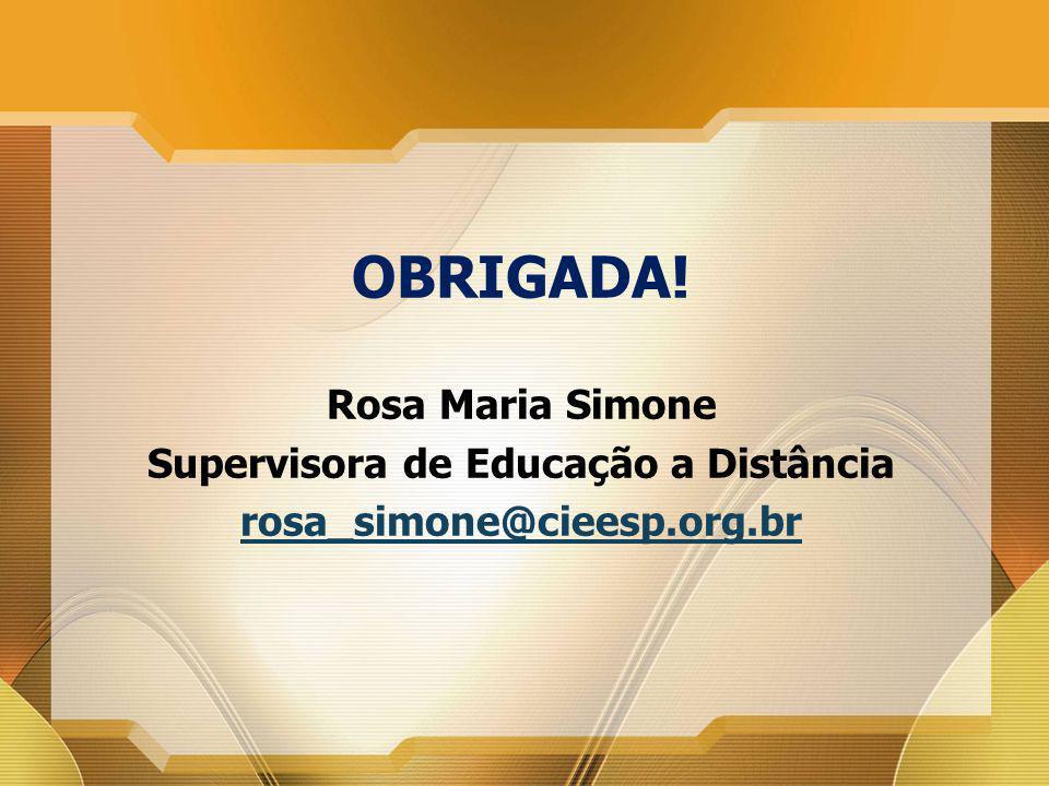 OBRIGADA! Rosa Maria Simone Supervisora de Educação a Distância rosa_simone@cieesp.org.br