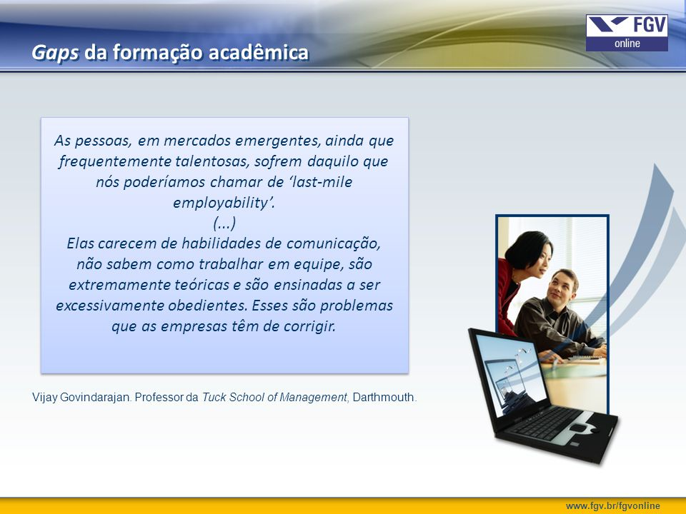www.fgv.br/fgvonline Necessidades das organizações Ensinar Matemática e Português não faz parte de nosso negócio principal, mas, por causa das falhas no sistema de educação, nós, frequentemente, encontramo-nos assumindo esse papel.