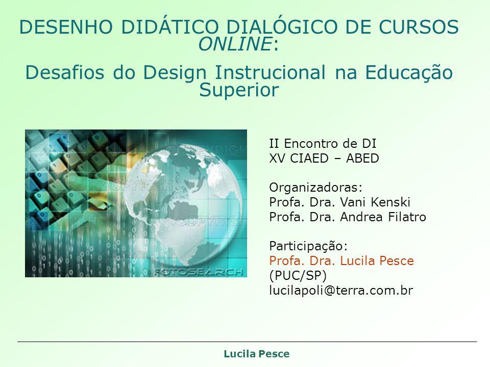 Lucila Pesce DESENHO DIDÁTICO DIALÓGICO DE CURSOS ONLINE: Desafios do Design Instrucional na Educação Superior II Encontro de DI XV CIAED – ABED Organizadoras: Profa.