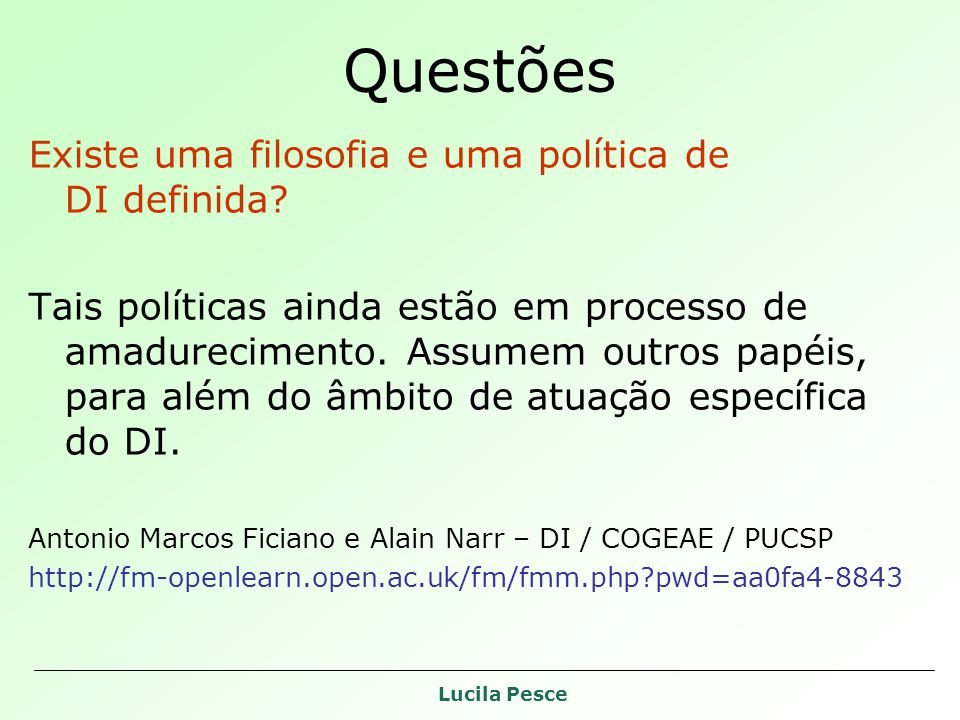 Lucila Pesce Questões Existe uma filosofia e uma política de DI definida? Tais políticas ainda estão em processo de amadurecimento. Assumem outros pap