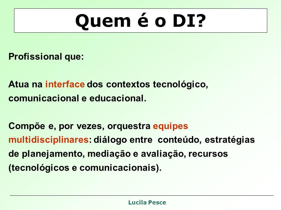 Lucila Pesce Quem é o DI? Profissional que: Atua na interface dos contextos tecnológico, comunicacional e educacional. Compõe e, por vezes, orquestra