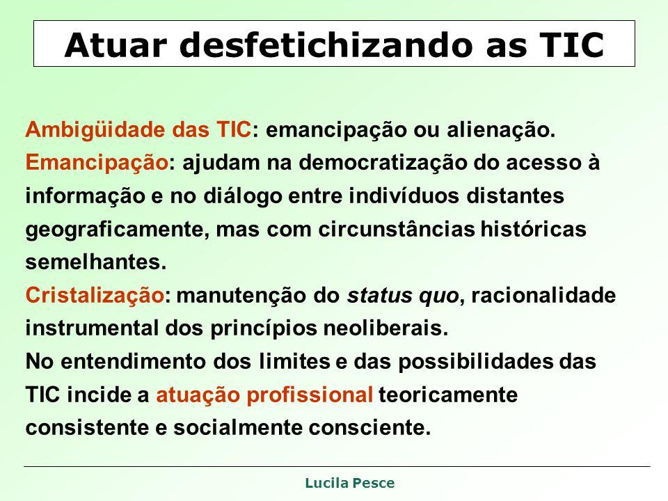 Lucila Pesce Atuar desfetichizando as TIC Ambigüidade das TIC: emancipação ou alienação. Emancipação: ajudam na democratização do acesso à informação