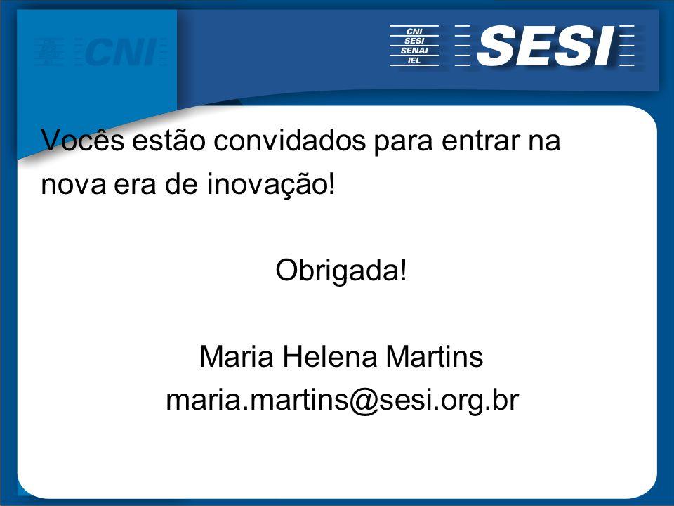 Vocês estão convidados para entrar na nova era de inovação! Obrigada! Maria Helena Martins maria.martins@sesi.org.br