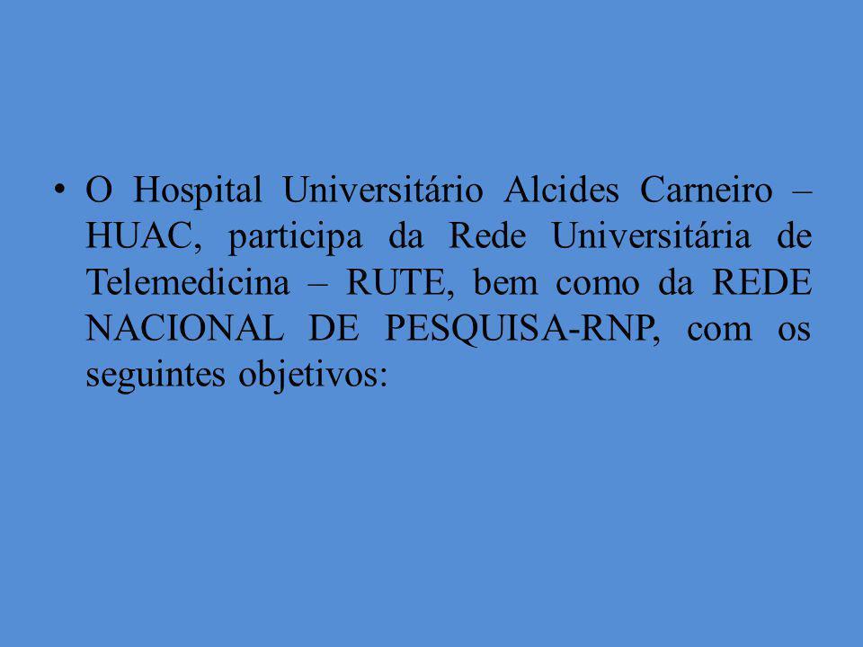 O Hospital Universitário Alcides Carneiro – HUAC, participa da Rede Universitária de Telemedicina – RUTE, bem como da REDE NACIONAL DE PESQUISA-RNP, c