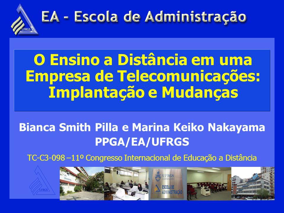 O Ensino a Distância em uma Empresa de Telecomunicações: Implantação e Mudanças Bianca Smith Pilla e Marina Keiko Nakayama PPGA/EA/UFRGS TC-C3-098 –11