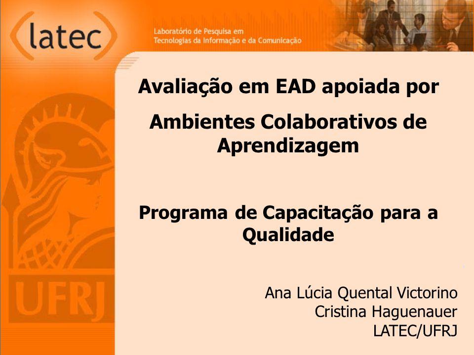 Avaliação em EAD apoiada por Ambientes Colaborativos de Aprendizagem Programa de Capacitação para a Qualidade Ana Lúcia Quental Victorino Cristina Haguenauer LATEC/UFRJ