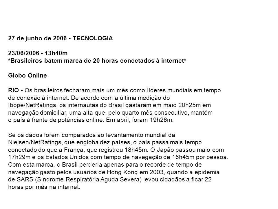 27 de junho de 2006 - TECNOLOGIA 23/06/2006 - 13h40m *Brasileiros batem marca de 20 horas conectados à internet* Globo Online RIO - Os brasileiros fec