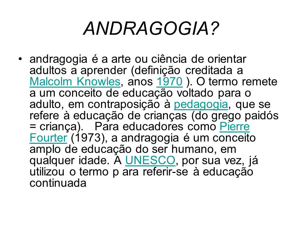 ANDRAGOGIA? andragogia é a arte ou ciência de orientar adultos a aprender (definição creditada a Malcolm Knowles, anos 1970 ). O termo remete a um con