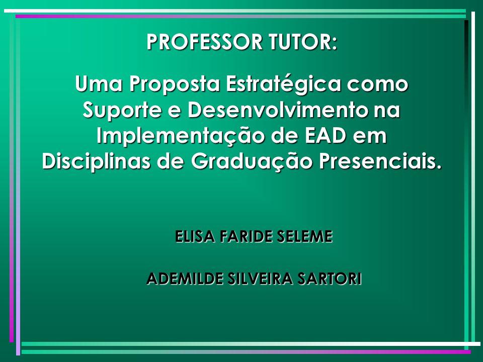 PROFESSOR TUTOR: Uma Proposta Estratégica como Suporte e Desenvolvimento na Implementação de EAD em Disciplinas de Graduação Presenciais. ELISA FARIDE
