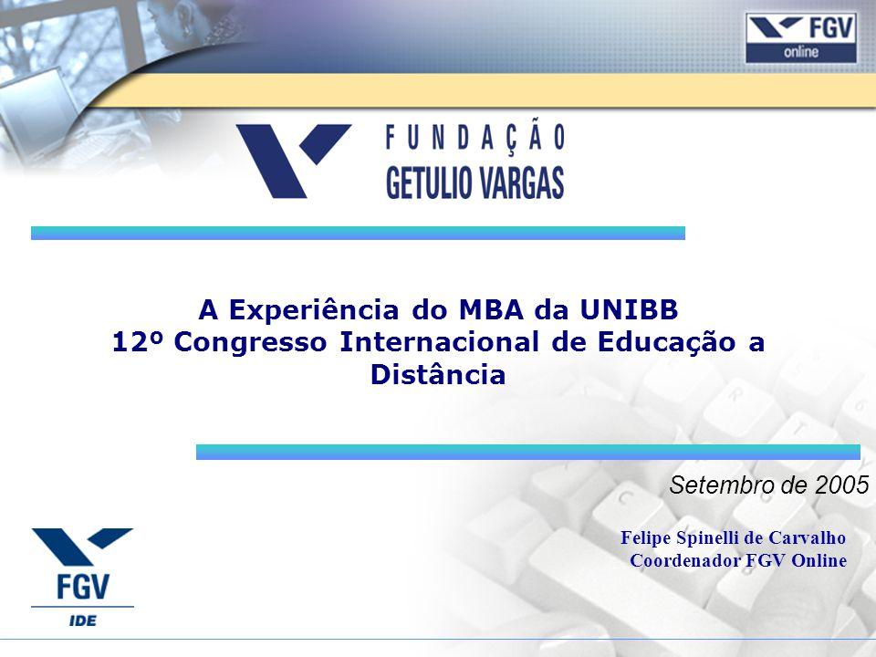 Setembro de 2005 A Experiência do MBA da UNIBB 12º Congresso Internacional de Educação a Distância Felipe Spinelli de Carvalho Coordenador FGV Online