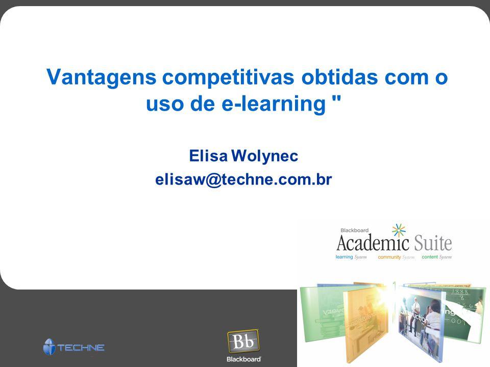 Vantagens competitivas obtidas com o uso de e-learning Elisa Wolynec elisaw@techne.com.br