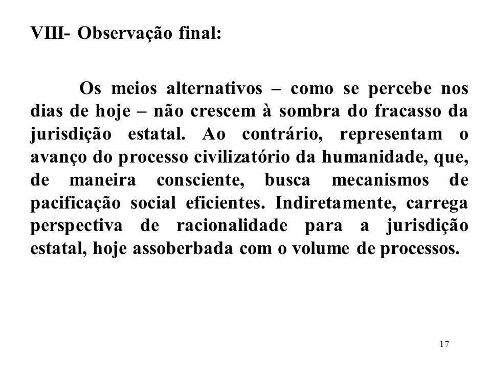 VIII- Observação final: Os meios alternativos – como se percebe nos dias de hoje – não crescem à sombra do fracasso da jurisdição estatal. Ao contrári