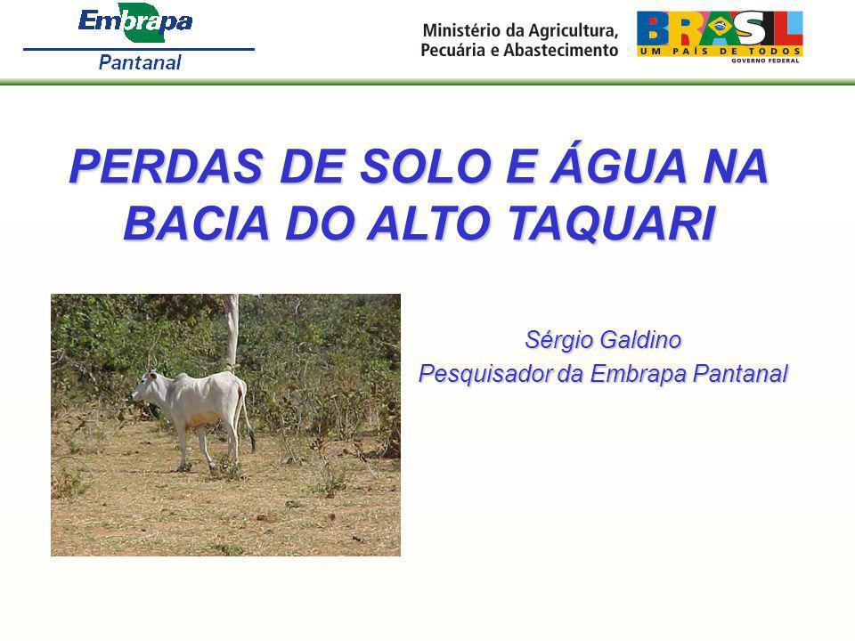 PERDAS DE SOLO E ÁGUA NA BACIA DO ALTO TAQUARI Sérgio Galdino Pesquisador da Embrapa Pantanal