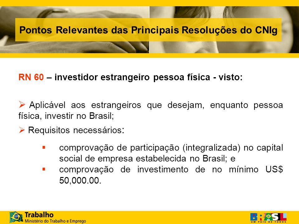 Pontos Relevantes das Principais Resoluções do CNIg RN 60 – investidor estrangeiro pessoa física - visto: Aplicável aos estrangeiros que desejam, enquanto pessoa física, investir no Brasil; Requisitos necessários : comprovação de participação (integralizada) no capital social de empresa estabelecida no Brasil; e comprovação de investimento de no mínimo US$ 50,000.00.
