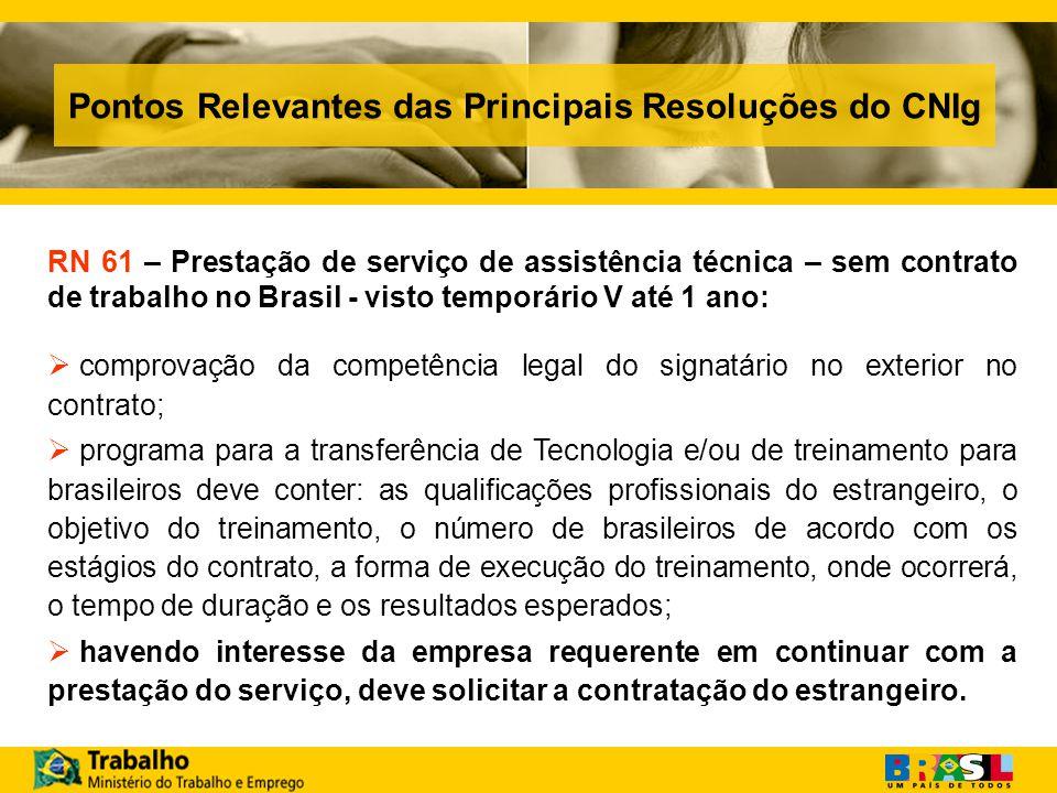 Pontos Relevantes das Principais Resoluções do CNIg RN 61 – Prestação de serviço de assistência técnica – sem contrato de trabalho no Brasil - visto temporário V até 1 ano: comprovação da competência legal do signatário no exterior no contrato; programa para a transferência de Tecnologia e/ou de treinamento para brasileiros deve conter: as qualificações profissionais do estrangeiro, o objetivo do treinamento, o número de brasileiros de acordo com os estágios do contrato, a forma de execução do treinamento, onde ocorrerá, o tempo de duração e os resultados esperados; havendo interesse da empresa requerente em continuar com a prestação do serviço, deve solicitar a contratação do estrangeiro.