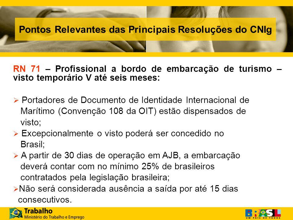 Pontos Relevantes das Principais Resoluções do CNIg RN 71 – Profissional a bordo de embarcação de turismo – visto temporário V até seis meses: Portadores de Documento de Identidade Internacional de Marítimo (Convenção 108 da OIT) estão dispensados de visto; Excepcionalmente o visto poderá ser concedido no Brasil; A partir de 30 dias de operação em AJB, a embarcação deverá contar com no mínimo 25% de brasileiros contratados pela legislação brasileira; Não será considerada ausência a saída por até 15 dias consecutivos.