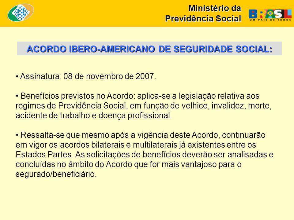Ministério da Previdência Social ACORDO IBERO-AMERICANO DE SEGURIDADE SOCIAL: Assinatura: 08 de novembro de 2007.