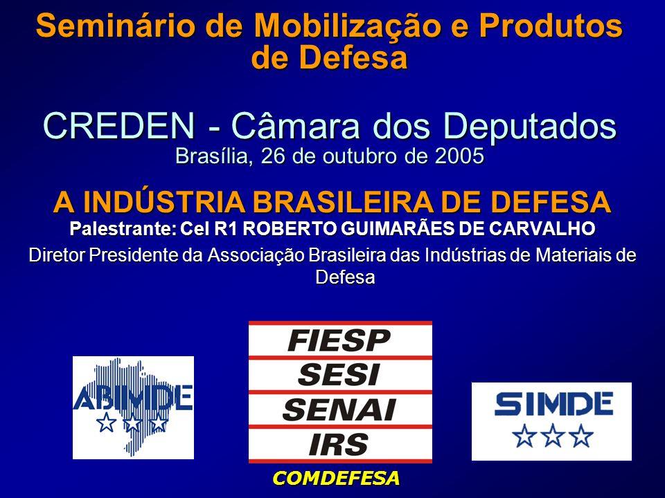 Seminário de Mobilização e Produtos de Defesa CREDEN - Câmara dos Deputados Brasília, 26 de outubro de 2005 A INDÚSTRIA BRASILEIRA DE DEFESA Palestrante: Cel R1 ROBERTO GUIMARÃES DE CARVALHO Diretor Presidente da Associação Brasileira das Indústrias de Materiais de Defesa COMDEFESA
