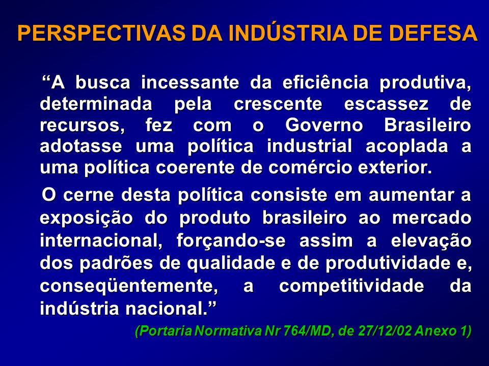 PERSPECTIVAS DA INDÚSTRIA DE DEFESA A busca incessante da eficiência produtiva, determinada pela crescente escassez de recursos, fez com o Governo Brasileiro adotasse uma política industrial acoplada a uma política coerente de comércio exterior.