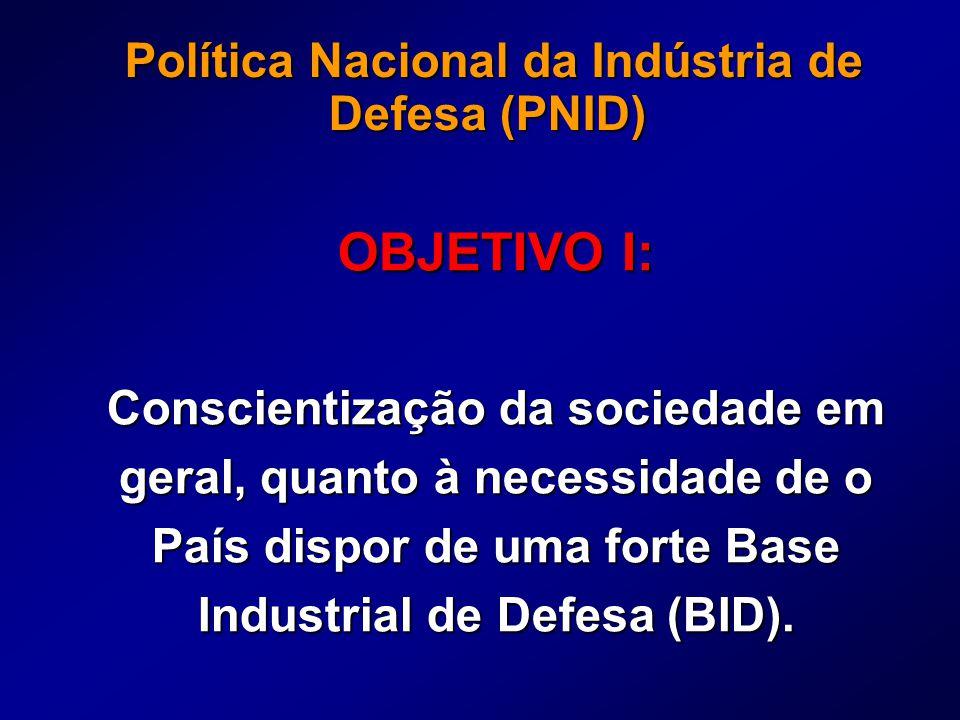 Política Nacional da Indústria de Defesa (PNID) Política Nacional da Indústria de Defesa (PNID) OBJETIVO I: Conscientização da sociedade em geral, quanto à necessidade de o País dispor de uma forte Base Industrial de Defesa (BID).
