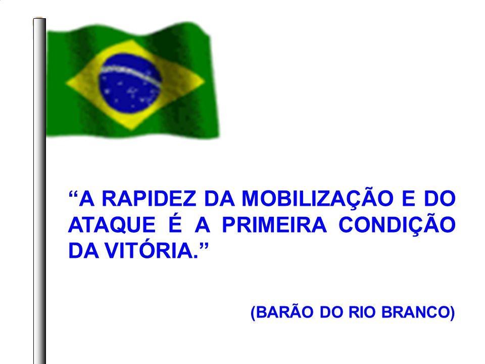 A RAPIDEZ DA MOBILIZAÇÃO E DO ATAQUE É A PRIMEIRA CONDIÇÃO DA VITÓRIA. (BARÃO DO RIO BRANCO)