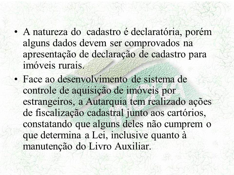 A natureza do cadastro é declaratória, porém alguns dados devem ser comprovados na apresentação de declaração de cadastro para imóveis rurais. Face ao