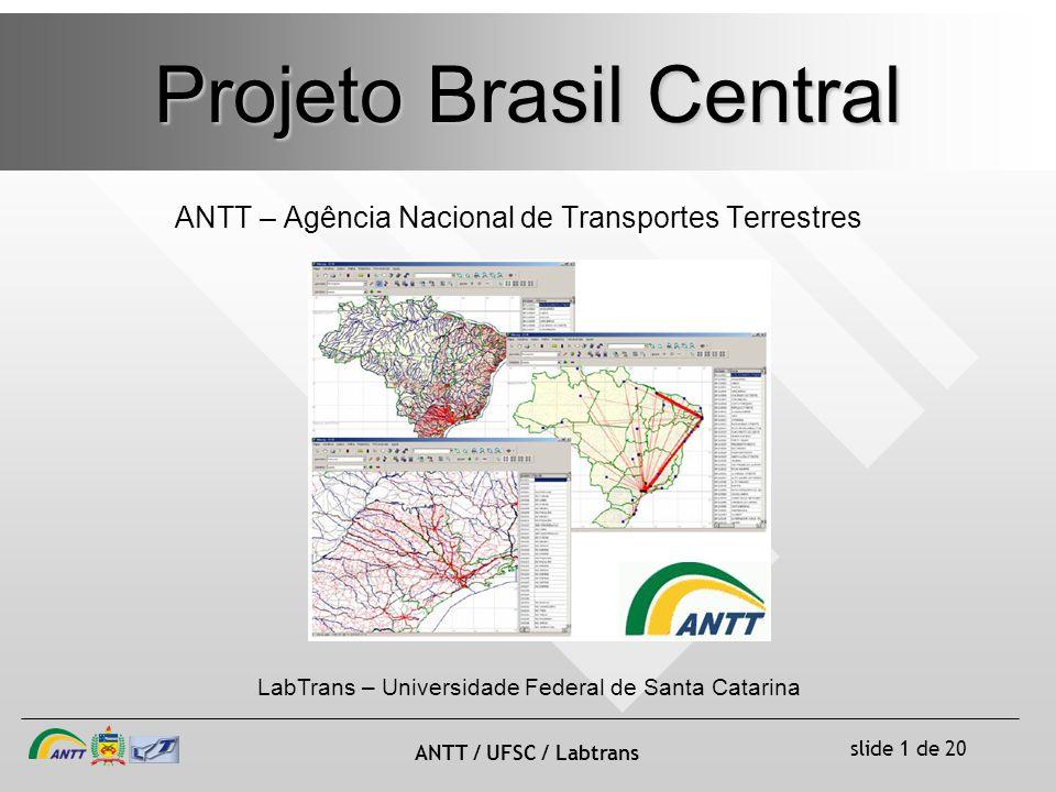 slide 1 de 20 ANTT / UFSC / Labtrans Projeto Brasil Central ANTT – Agência Nacional de Transportes Terrestres LabTrans – Universidade Federal de Santa