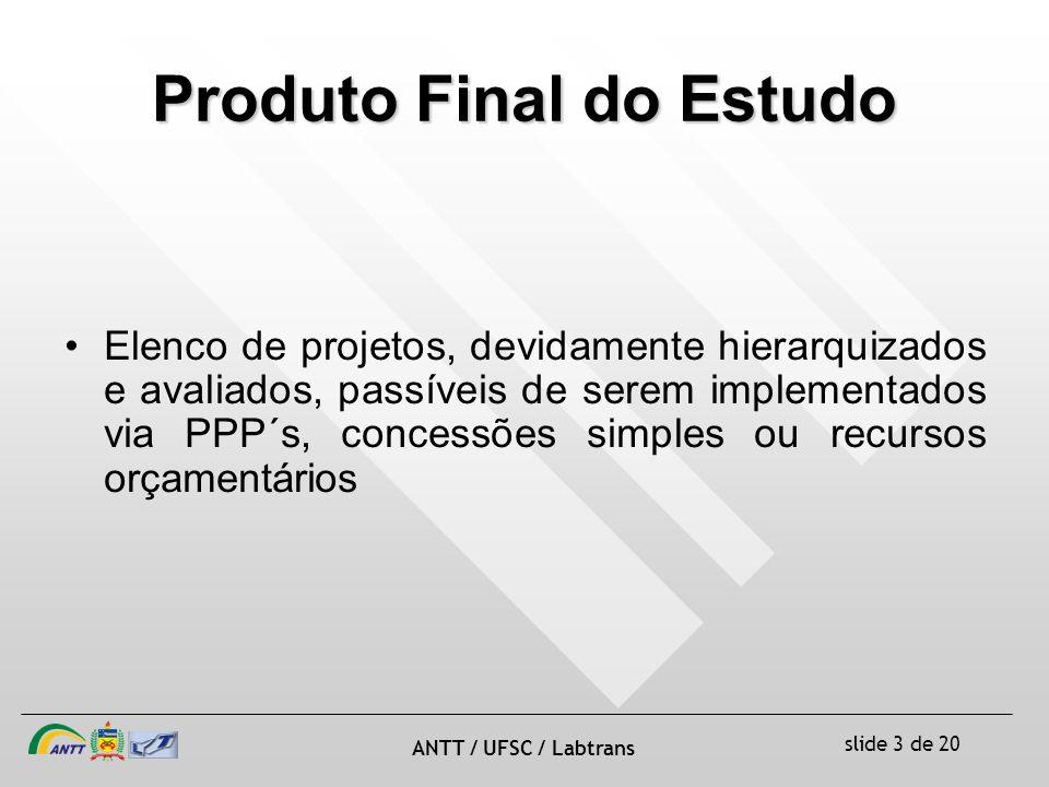 slide 3 de 20 ANTT / UFSC / Labtrans Elenco de projetos, devidamente hierarquizados e avaliados, passíveis de serem implementados via PPP´s, concessões simples ou recursos orçamentários Produto Final do Estudo