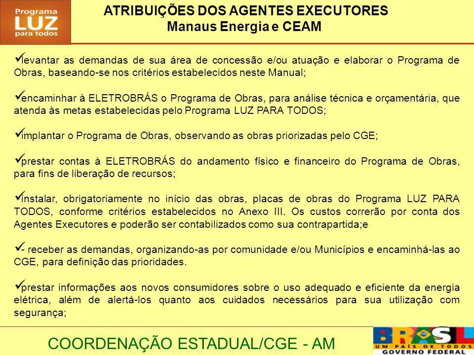 COORDENAÇÃO ESTADUAL/CGE - AM ATRIBUIÇÕES DOS AGENTES EXECUTORES Manaus Energia e CEAM levantar as demandas de sua área de concessão e/ou atuação e el
