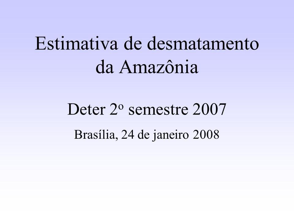 Estimativa de desmatamento da Amazônia Deter 2 o semestre 2007 Brasília, 24 de janeiro 2008