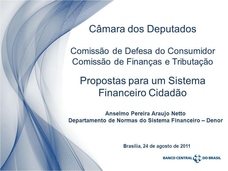 Câmara dos Deputados Comissão de Defesa do Consumidor Comissão de Finanças e Tributação Propostas para um Sistema Financeiro Cidadão Anselmo Pereira Araujo Netto Departamento de Normas do Sistema Financeiro – Denor Brasília, 24 de agosto de 2011