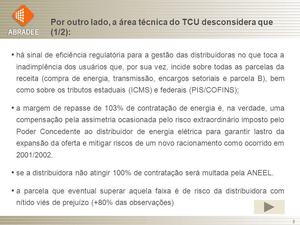 Por outro lado, a área técnica do TCU desconsidera que (1/2): há sinal de eficiência regulatória para a gestão das distribuidoras no que toca a inadimplência dos usuários que, por sua vez, incide sobre todas as parcelas da receita (compra de energia, transmissão, encargos setoriais e parcela B), bem como sobre os tributos estaduais (ICMS) e federais (PIS/COFINS); a margem de repasse de 103% de contratação de energia é, na verdade, uma compensação pela assimetria ocasionada pelo risco extraordinário imposto pelo Poder Concedente ao distribuidor de energia elétrica para garantir lastro da expansão da oferta e mitigar riscos de um novo racionamento como ocorrido em 2001/2002.