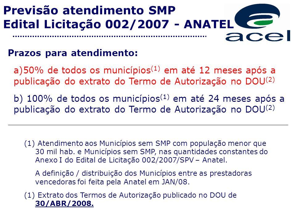 Previsão atendimento SMP Edital Licitação 002/2007 - ANATEL Prazos para atendimento: a)50% de todos os municípios (1) em até 12 meses após a publicação do extrato do Termo de Autorização no DOU (2) b) 100% de todos os municípios (1) em até 24 meses após a publicação do extrato do Termo de Autorização no DOU (2) (1) Atendimento aos Municípios sem SMP com população menor que 30 mil hab.