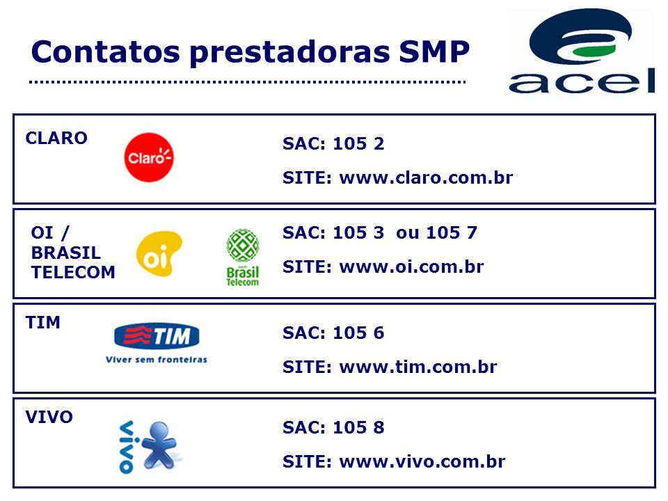 Contatos prestadoras SMP VIVO TIM SAC: 105 2 SITE: www.claro.com.br SAC: 105 6 SITE: www.tim.com.br SAC: 105 8 SITE: www.vivo.com.br CLARO OI / BRASIL TELECOM SAC: 105 3 ou 105 7 SITE: www.oi.com.br
