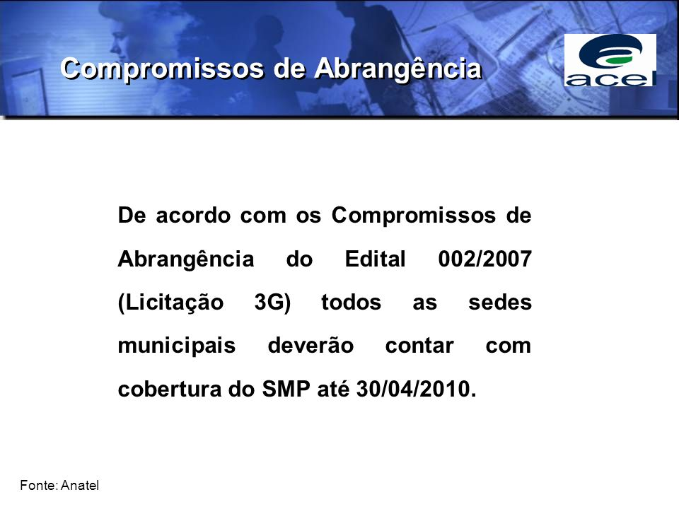 Compromissos de Abrangência Fonte: Anatel De acordo com os Compromissos de Abrangência do Edital 002/2007 (Licitação 3G) todos as sedes municipais deverão contar com cobertura do SMP até 30/04/2010.
