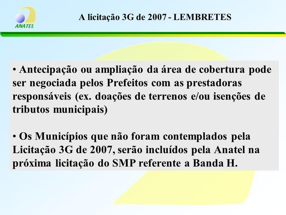 ANATEL A licitação 3G de 2007 - LEMBRETES Antecipação ou ampliação da área de cobertura pode ser negociada pelos Prefeitos com as prestadoras responsáveis (ex.