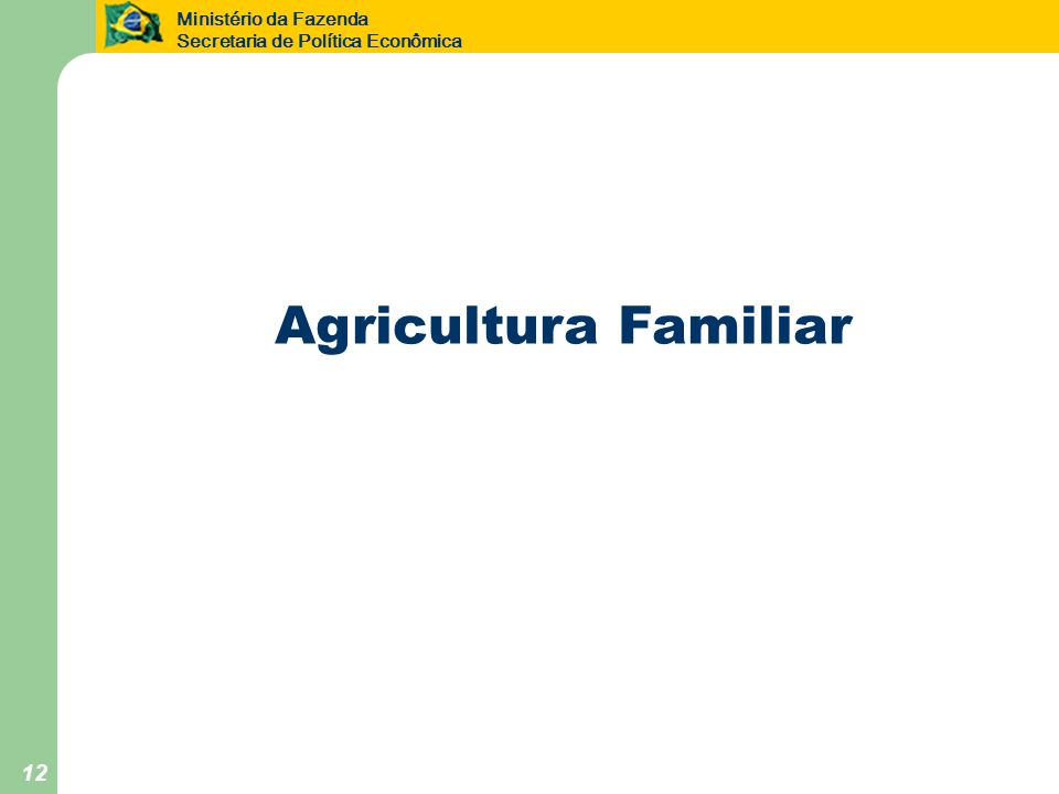 Ministério da Fazenda Secretaria de Política Econômica 12 Agricultura Familiar