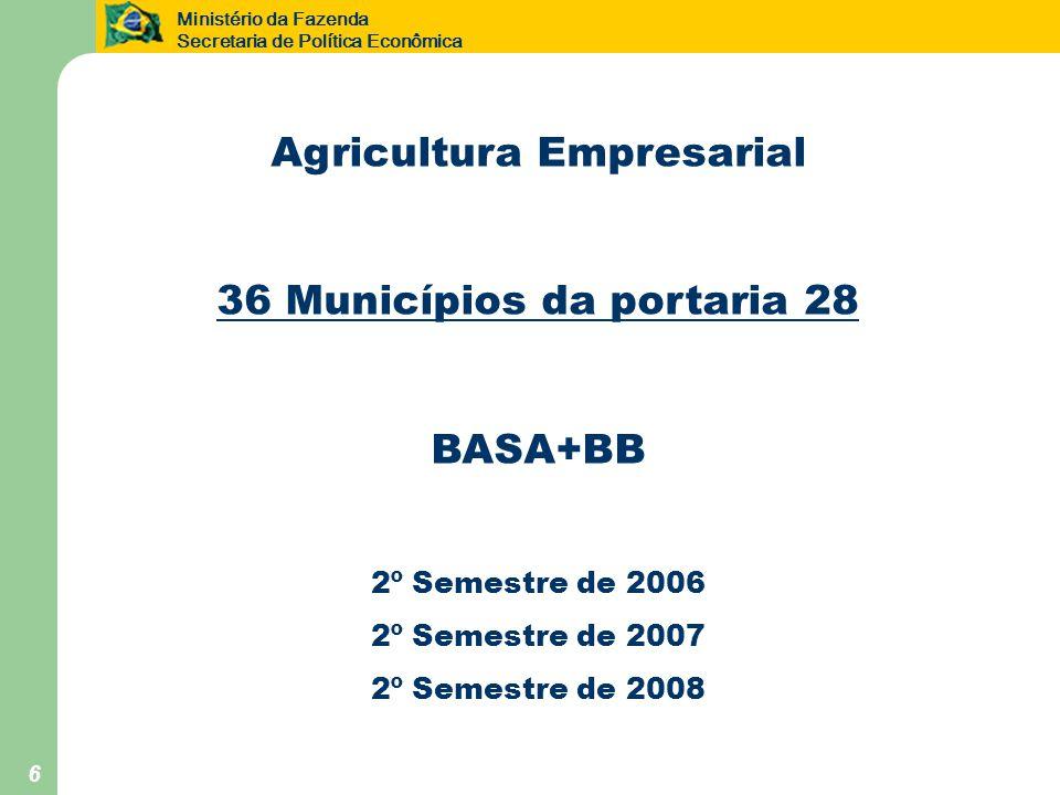 Ministério da Fazenda Secretaria de Política Econômica 6 Agricultura Empresarial 36 Municípios da portaria 28 BASA+BB 2º Semestre de 2006 2º Semestre de 2007 2º Semestre de 2008