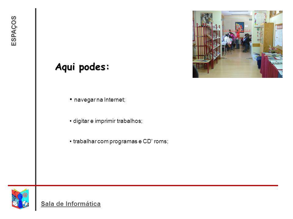 ESPAÇOS Aqui podes: navegar na Internet; digitar e imprimir trabalhos; trabalhar com programas e CD' roms;
