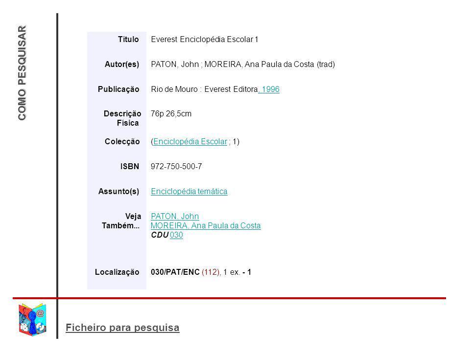 COMO PESQUISAR Ficheiro para pesquisa Título Everest Enciclopédia Escolar 1 Autor(es) PATON, John ; MOREIRA, Ana Paula da Costa (trad) Publicação Rio