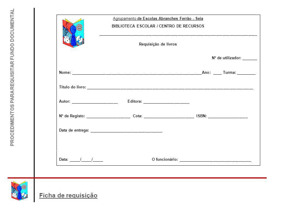 Ficha de requisição PROCEDIMENTOS PARA REQUISITAR FUNDO DOCUMENTAL Agrupamento de Escolas Abranches Ferrão - Seia BIBLIOTECA ESCOLAR / CENTRO DE RECUR