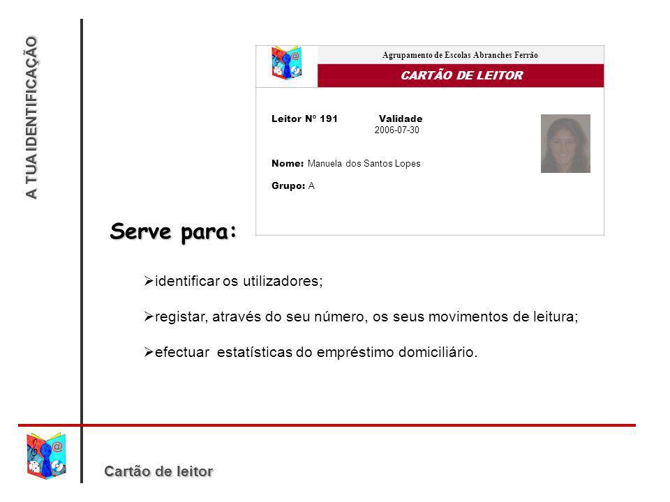 A TUA IDENTIFICAÇÃO Agrupamento de Escolas Abranches Ferrão CARTÃO DE LEITOR Leitor Nº 191 Validade 2006-07-30 Nome: Manuela dos Santos Lopes Grupo: A