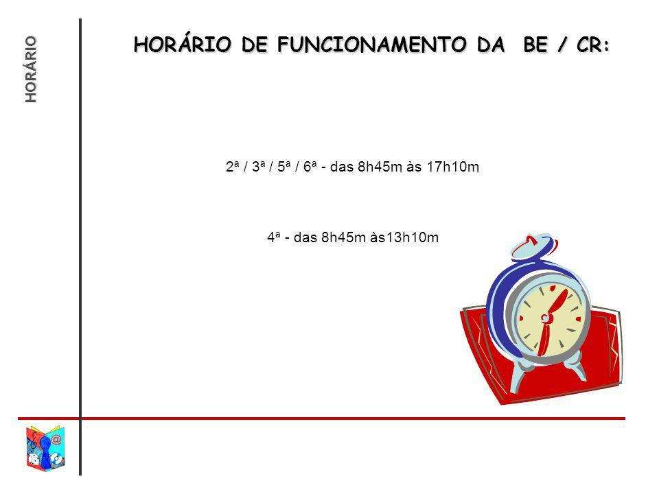 HORÁRIO DE FUNCIONAMENTO DA BE / CR: 2ª / 3ª / 5ª / 6ª - das 8h45m às 17h10m 4ª - das 8h45m às13h10m HORÁRIO