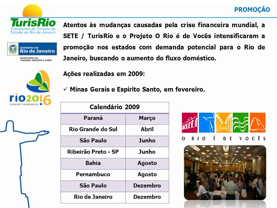 Atentos às mudanças causadas pela crise financeira mundial, a SETE / TurisRio e o Projeto O Rio é de Vocês intensificaram a promoção nos estados com demanda potencial para o Rio de Janeiro, buscando o aumento do fluxo doméstico.