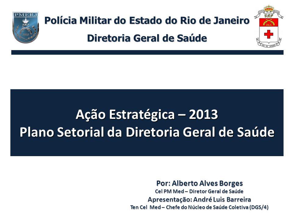 Ação Estratégica – 2013 Plano Setorial da Diretoria Geral de Saúde Por: Alberto Alves Borges Cel PM Med – Diretor Geral de Saúde Apresentação: André L