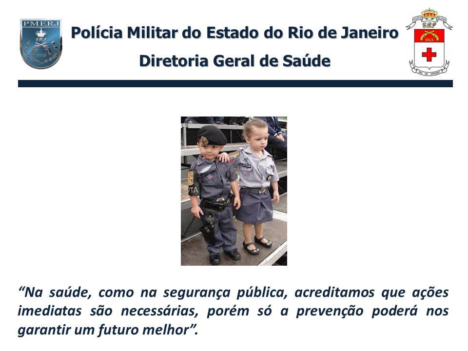 Polícia Militar do Estado do Rio de Janeiro Diretoria Geral de Saúde Na saúde, como na segurança pública, acreditamos que ações imediatas são necessár
