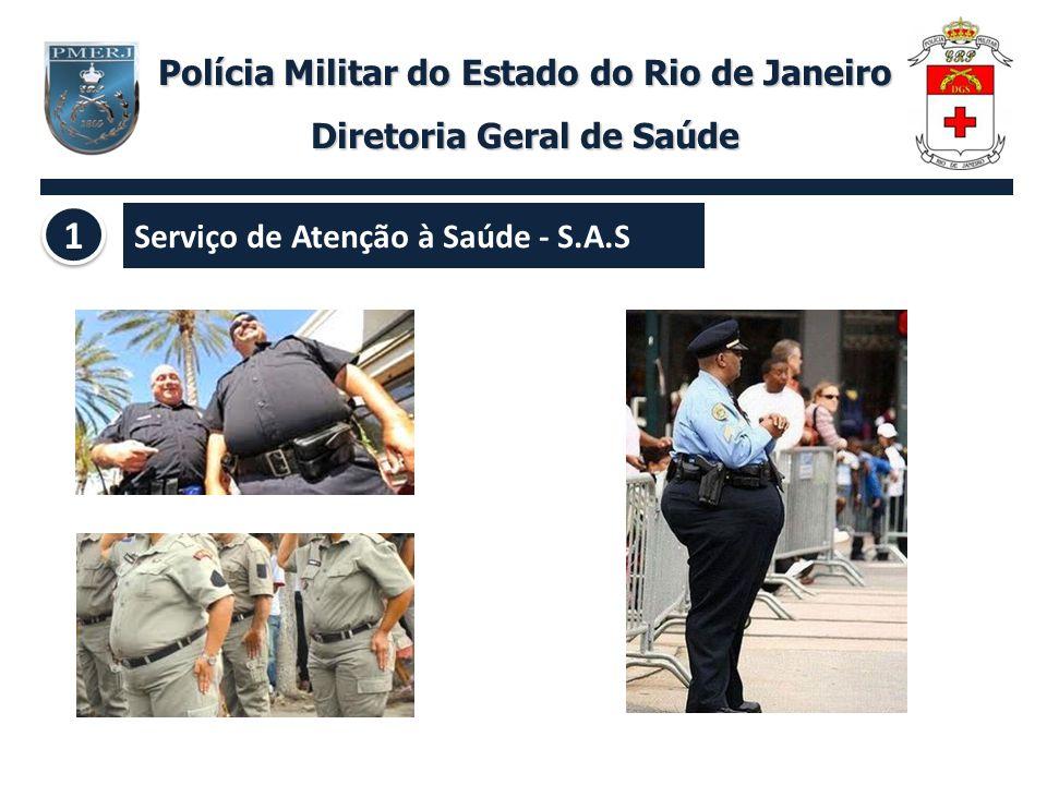 Serviço de Atenção à Saúde - S.A.S Polícia Militar do Estado do Rio de Janeiro Diretoria Geral de Saúde 1 1