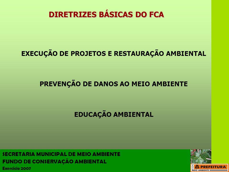 SECRETARIA MUNICIPAL DE MEIO AMBIENTE FUNDO DE CONSERVAÇÃO AMBIENTAL Exercício 2007 DIRETRIZES BÁSICAS DO FCA EXECUÇÃO DE PROJETOS E RESTAURAÇÃO AMBIE