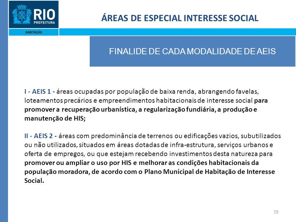 19 ÁREAS DE ESPECIAL INTERESSE SOCIAL FINALIDE DE CADA MODALIDADE DE AEIS I - AEIS 1 - áreas ocupadas por população de baixa renda, abrangendo favelas, loteamentos precários e empreendimentos habitacionais de interesse social para promover a recuperação urbanística, a regularização fundiária, a produção e manutenção de HIS; II - AEIS 2 - áreas com predominância de terrenos ou edificações vazios, subutilizados ou não utilizados, situados em áreas dotadas de infra-estrutura, serviços urbanos e oferta de empregos, ou que estejam recebendo investimentos desta natureza para promover ou ampliar o uso por HIS e melhorar as condições habitacionais da população moradora, de acordo com o Plano Municipal de Habitação de Interesse Social.