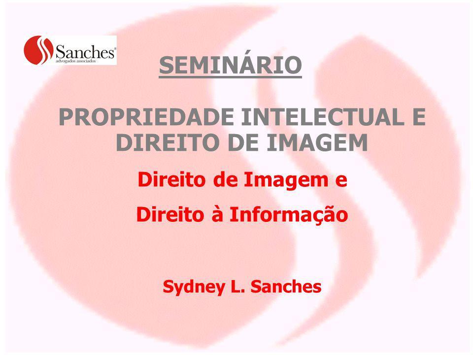 PROPRIEDADE INTELECTUAL E DIREITO DE IMAGEM Direito de Imagem e Direito à Informação Sydney L. Sanches SEMINÁRIO